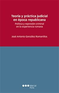Teoría y práctica judicial en época republicana : política y represión criminal en la experiencia romana / José Antonio González Romanillos. - 2016.