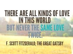 There are all kinds of love in this world but never the same love twice - F. Scott Fitzgerald, The Great Gatsby #gatsbyquotes