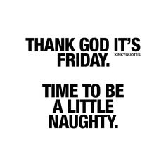 Thank god it's Friday! Time to be a little naughty but I'd rather a lot  naughty