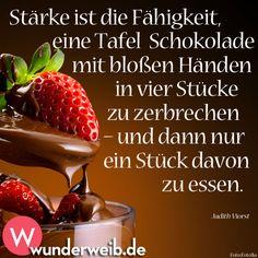 Stärke ist die Fähigkeit, eine Tafel Schokolade mit bloßen Händen in vier Stücke zu zerbrechen - und dann nur ein Stück davon zu essen.