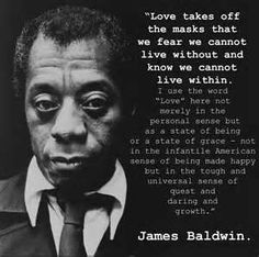 """Love takes off the masks that we fear we cannot live without and know we cannot live within. I use the word 'Love' here not merely in the personal sense but as a state of being or a state of grace - not in the infantile American sense of being made happy but in the tough and universal sense of quest and daring growth."" ~ James Baldwin"