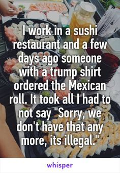 "I work in a sushi restaurant and a few days ago someone with a trump shirt ordered the Mexican roll. It took all I had to not say ""Sorry, we don't have that any more, its illegal."""