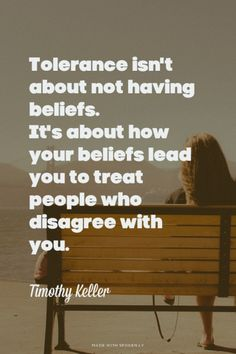 Tolerance isn't about not having beliefs. It's about how your beliefs lead you to treat people who disagree with you. - Timothy Keller