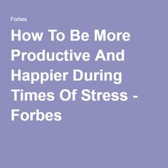 How To Be More Productive And Happier During Times Of Stress - Forbes
