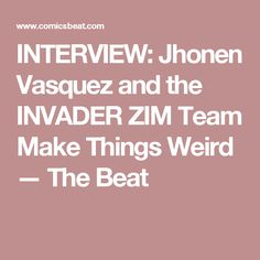 INTERVIEW: Jhonen Vasquez and the INVADER ZIM Team Make Things Weird — The Beat