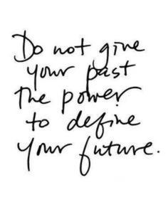 Do not give your past the power to define your future.