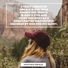 """""""A truly liberated female is one who knows her worth in God's eyes and views her body as a handcrafted masterpiece designed by God for His glory."""" -GirlDefined.com"""