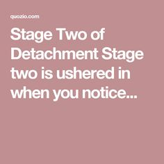 Stage Two of Detachment Stage two is ushered in when you notice...