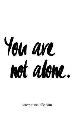 No matter how alone you feel, you are NEVER alone.