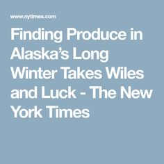 Finding Produce in Alaska's Long Winter Takes Wiles and Luck - The New York Times