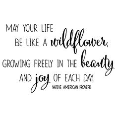 May your life be like a wildflower, growing freeling in the beauty and joy of each day. -Native American Blessing