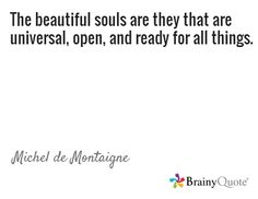 The beautiful souls are they that are universal, open, and ready for all things. Michel De Montaigne, Brainy Quotes, Beautiful Soul, Philosophy, Wisdom, Thoughts, Inspire, Note, Beauty