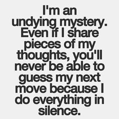 """I'm an undying mystery. Even if I share pieces of my thoughts, you'll never be able to guess my next move because I do everything in silence."""