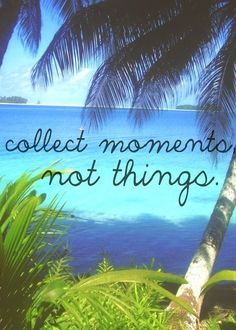 collect moments, not things!  travel quotes, life quotes.