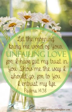 """Let the morning bring me word of your unfailing love, for I have put my trust in You. Show me the way I should go, for to You I entrust my life."" Psalms 143:8 Verses, Bible Verse, Scripture, Word of God, Holy Bible, Sword of the Spirit, Christian Quotes, Encouraging, Hope"