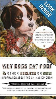 Why Dogs Eat Poop, and Other Useless or Gross Information About the Animal Kingdom by Francesca Gould and David Haviland