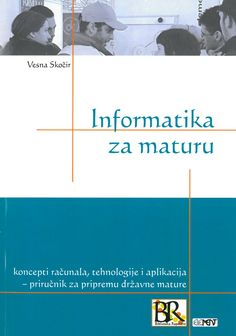 Informatika za maturu : koncepti račuala, tehnologije i aplikacija : priručnik za pripremu državne mature / Vesna Skočir. - Zagreb, Element, 2010.