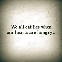 We all eat lies when our hearts are hungry..