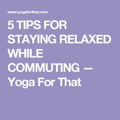 5 TIPS FOR STAYING RELAXED WHILE COMMUTING — Yoga For That