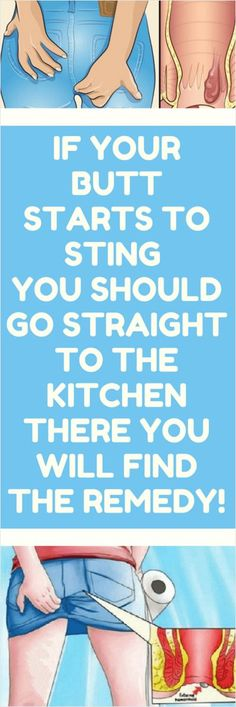 If Your Butt Starts To Sting , You Should Go Straight To The Kitchen , There You Will Find The Remedy!