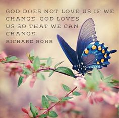 #God doesn't #love us if we #change. God loves us so that we can change. Richard Rohr