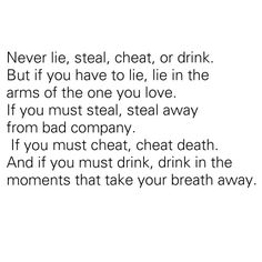 Never lie, steal, cheat, or drink. But if you have to lie, lie in the arms of the one you love. If you must steal, steal away from bad company. If you must cheat, cheat death. And if you must drink, drink in the moments that take your breath away. ~ Hitch