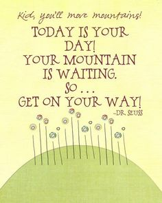 """Kid, you'll move mountains! Today is your day! Your mountain is waiting. So... Get on your way!"" - Dr. Seuss"