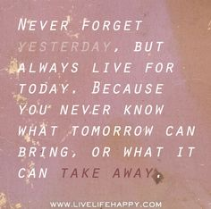 Never forget yesterday, but always live for today. Because you never know what tomorrow can bring, or what it can take away. by deeplifequotes, via Flickr
