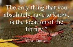 The only thing that you absolutely have to know is the location of the library - Albert Einstein