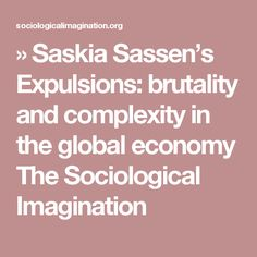 » Saskia Sassen's Expulsions: brutality and complexity in the global economy The Sociological Imagination
