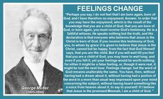 "FEELINGS CHANGE George Muller  (1805-1898)  ""Perhaps you say, I do not feel that I am born again, born of God, and I have therefore no enjoyment. Answer. In order that you may have the enjoyment, which is the result of the knowledge that you are a child of God, that you are born of God, or born again, you must receive God's testimony. He is a faithful witness, He speaks nothing but the truth, and His declaration is that everyone who believes that Jesus is the Christ is born of God. If you…"