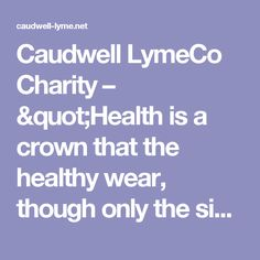"""Caudwell LymeCo Charity – """"Health is a crown that the healthy wear, though only the sick can see it."""" Imam Shafi'i"""