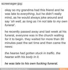 he was late to his own fucking funeral