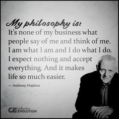 My philosophy is: It's none of my business what people say if me and think of me ... I am what I am and I do what I do ... I expect nothing and accept everything ... And it makes life so much easier -- Anthony Hopkins ... #dancingwithdamien #thedamien #philosophy #business #thinkofme #think #expect  #wordsofwisdom #nothing #accepteverything #expect #accept #everything #life #easier #anthonyhopkins #lifequotes