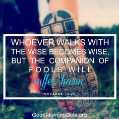 Whoever walks with the wise becomes wise, but the companion of fools will suffer harm. Proverbs 13:20