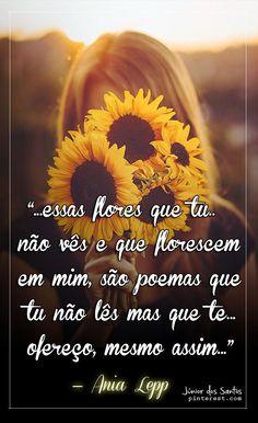"""""""...essas flores que tu não vês  e que florescem em mim,  são poemas que tu não lês  mas que te ofereço, mesmo assim...  (ania)""""  ― Ania Lepp  https://br.pinterest.com/dossantos0445/"""