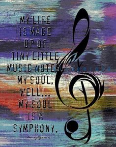 My life is made up of tiny little music notes. My soul...well, my soul is a symphony!