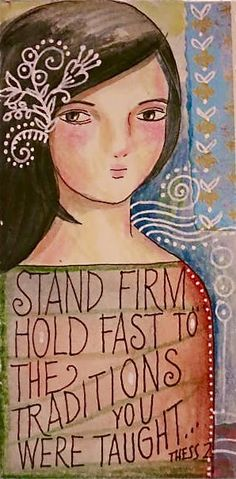 So then, brethren, stand firm and hold to the traditions which you were taught, whether by word of mouth or by letter from us. 2 Thessalonians 2:15 (oral traditions, from the Scriptures, the commandments) art by  peggy aplSEEDS