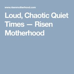 Loud, Chaotic Quiet Times — Risen Motherhood