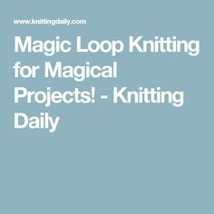 Magic Loop Knitting for Magical Projects! - Knitting Daily