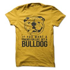 If You Want A Friend For Life, Get A Bulldog...T-Shirt or Hoodie. Click here to see --->>> www.sunfrogshirts.com/Pets/If-You-Want-A-Friend-For-Life-Get-A-Bulldog-Ladies-Yellow.html?3618&PinPNs