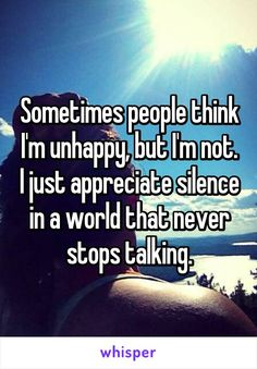 Sometimes people think I'm unhappy, but I'm not. I just appreciate silence in a world that never stops talking.