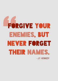 Forgive your enemies, but NEVER forget their names ~ JFK