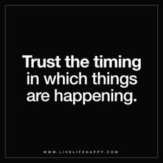 Trust the timing in which things are happening.