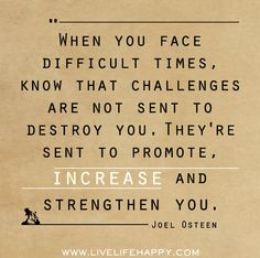 When you face difficult times, know that challenges are not sent to destroy you. Theyre sent to promote, increase and strengthen you. by deeplifequotes, via Flickr