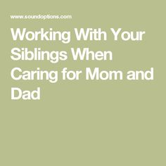 Working With Your Siblings When Caring for Mom and Dad