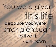 You were given this life because you were strong enough to live it.  Unknown