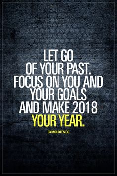 Let go of your past. Focus on you and your goals and make 2018 YOUR year. This year: focus on you and your goals. Dedicate yourself 100% to chase your goals and make 2018 YOUR YEAR. #gymgoals #gymquotes #gymlife #trainharder