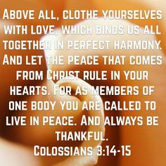 Above all, clothe yourselves with love, which binds us all together in perfect harmony. And let the peace that comes from Christ rule in your hearts. For as members of one body you are called to live in peace. And always be thankful.  Colossians 3:14-15 NLT  http://bible.com/116/col.3.14-15.NLT