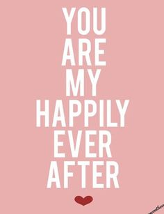 You are my happily ever after <3